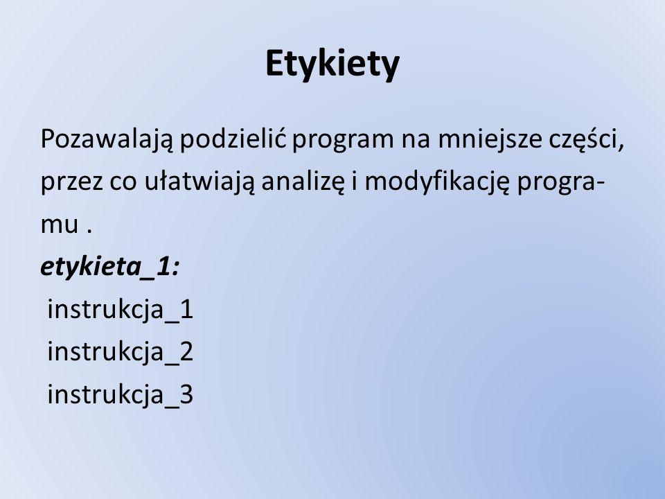 Etykiety Pozawalają podzielić program na mniejsze części, przez co ułatwiają analizę i modyfikację progra- mu. etykieta_1: instrukcja_1 instrukcja_2 i