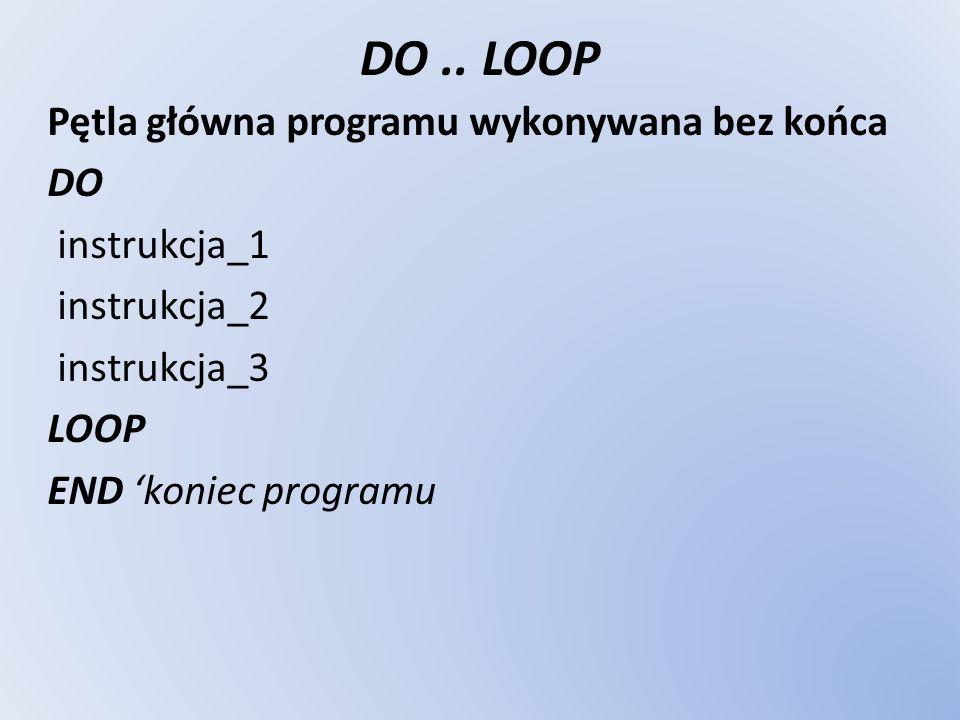 DO.. LOOP Pętla główna programu wykonywana bez końca DO instrukcja_1 instrukcja_2 instrukcja_3 LOOP END koniec programu