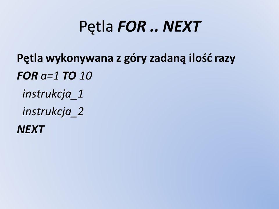 Pętla FOR.. NEXT Pętla wykonywana z góry zadaną ilość razy FOR a=1 TO 10 instrukcja_1 instrukcja_2 NEXT