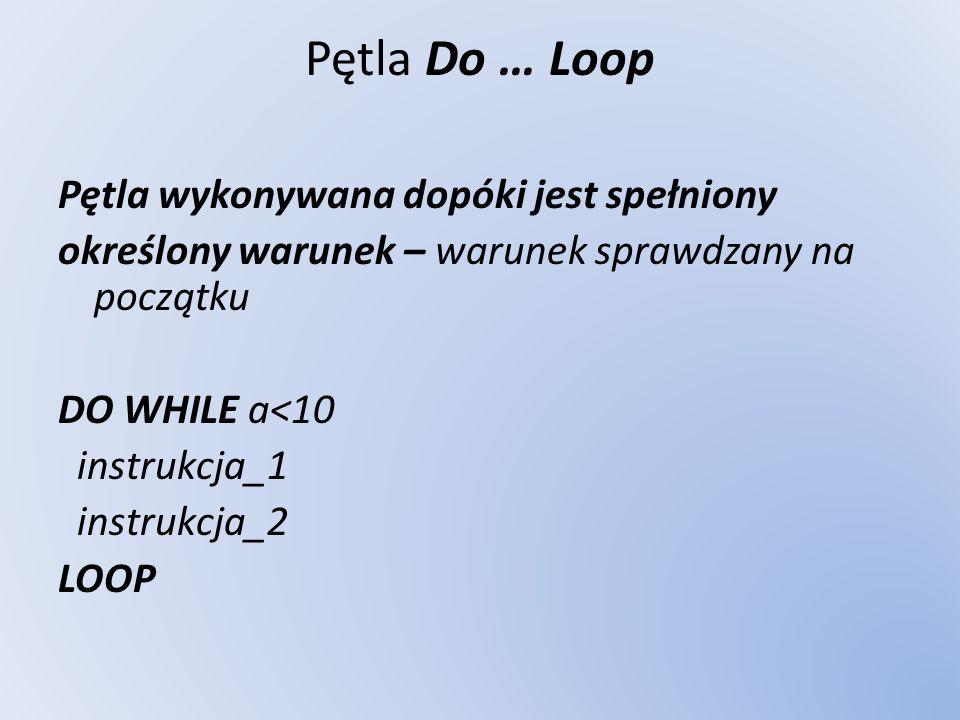 Pętla Do … Loop Pętla wykonywana dopóki jest spełniony określony warunek – warunek sprawdzany na początku DO WHILE a<10 instrukcja_1 instrukcja_2 LOOP