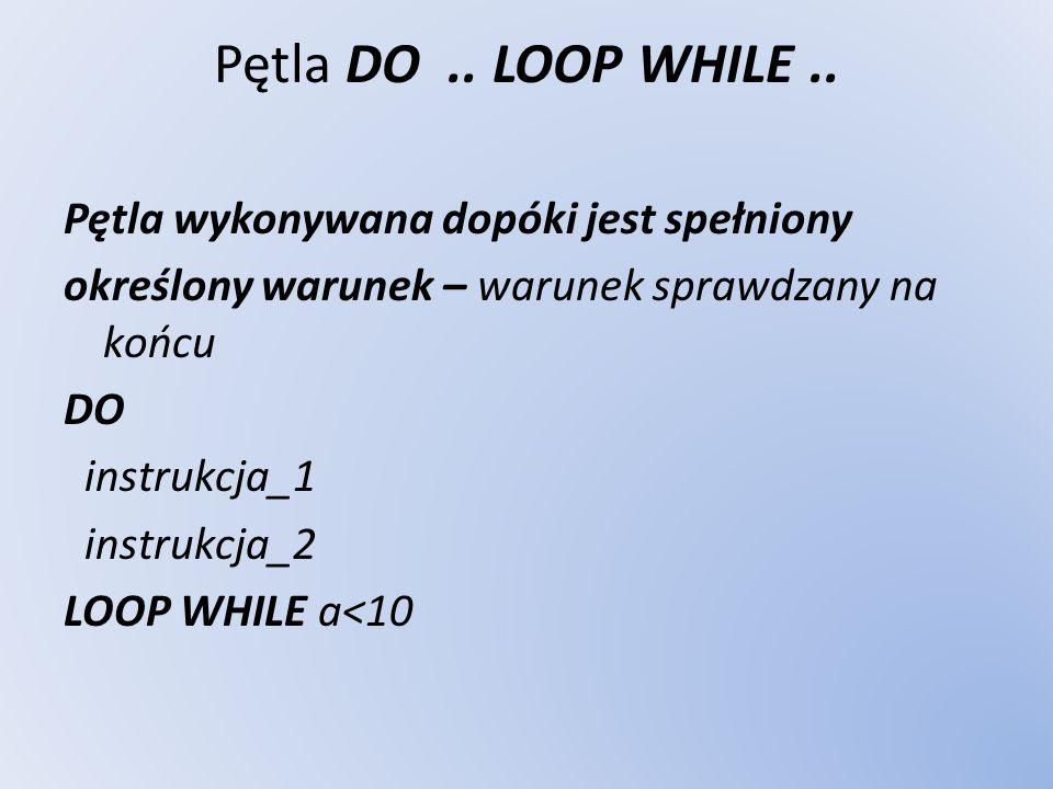Pętla DO.. LOOP WHILE.. Pętla wykonywana dopóki jest spełniony określony warunek – warunek sprawdzany na końcu DO instrukcja_1 instrukcja_2 LOOP WHILE