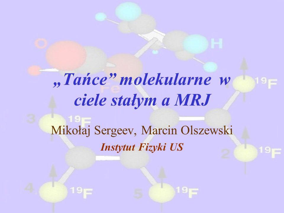 Tańce molekularne w ciele stałym a MRJ Mikołaj Sergeev, Marcin Olszewski Instytut Fizyki US