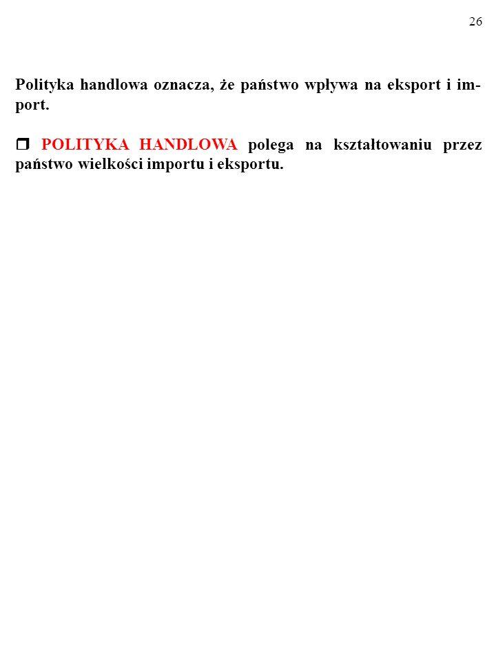 26 Polityka handlowa oznacza, że państwo wpływa na eksport i im- port.