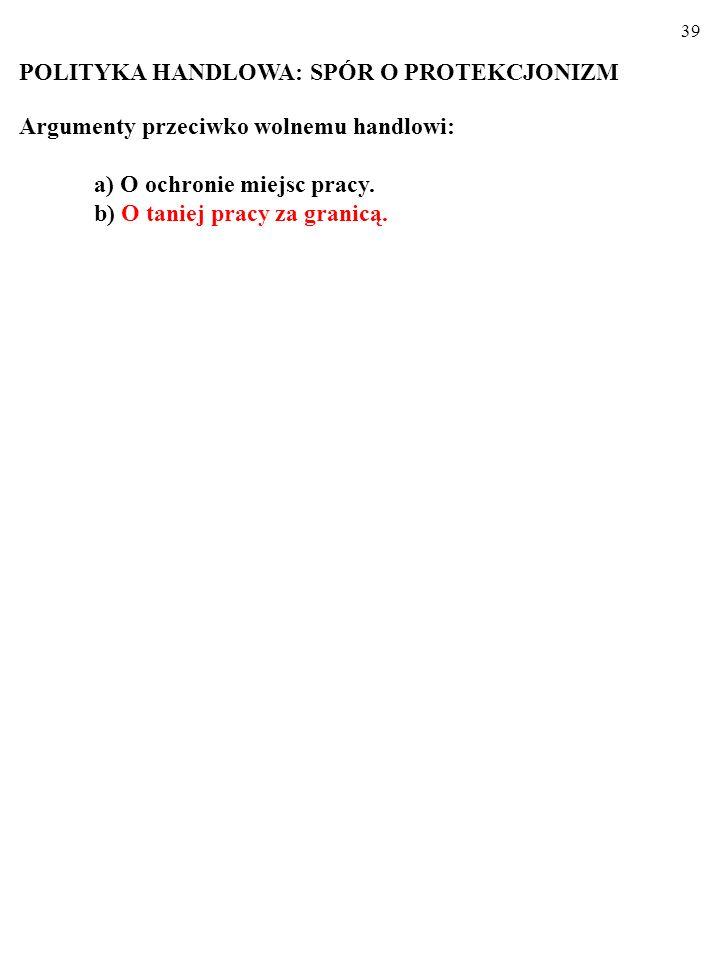 39 POLITYKA HANDLOWA: SPÓR O PROTEKCJONIZM Argumenty przeciwko wolnemu handlowi: a) O ochronie miejsc pracy.