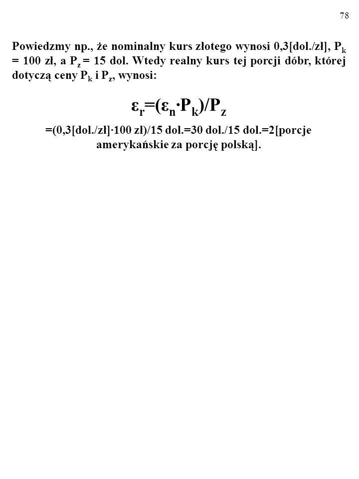 78 Powiedzmy np., że nominalny kurs złotego wynosi 0,3[dol./zł], P k = 100 zł, a P z = 15 dol.