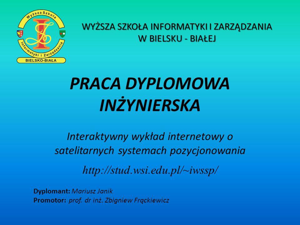 PRACA DYPLOMOWA INŻYNIERSKA Interaktywny wykład internetowy o satelitarnych systemach pozycjonowania http://stud.wsi.edu.pl/~iwssp/ Dyplomant: Mariusz
