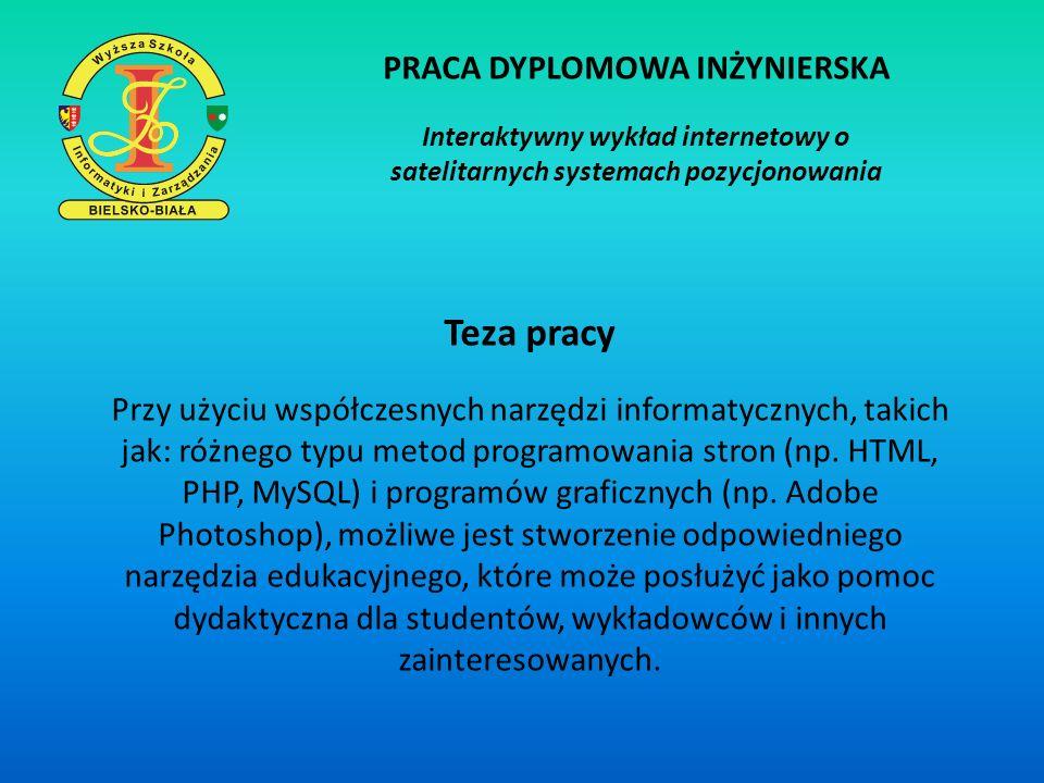 PRACA DYPLOMOWA INŻYNIERSKA Interaktywny wykład internetowy o satelitarnych systemach pozycjonowania Cel pracy Celem pracy dyplomowej jest stworzenie narzędzia informatycznego, które pozwoli zapoznać się z wiedzą na temat satelitarnych systemów pozycjonowania.
