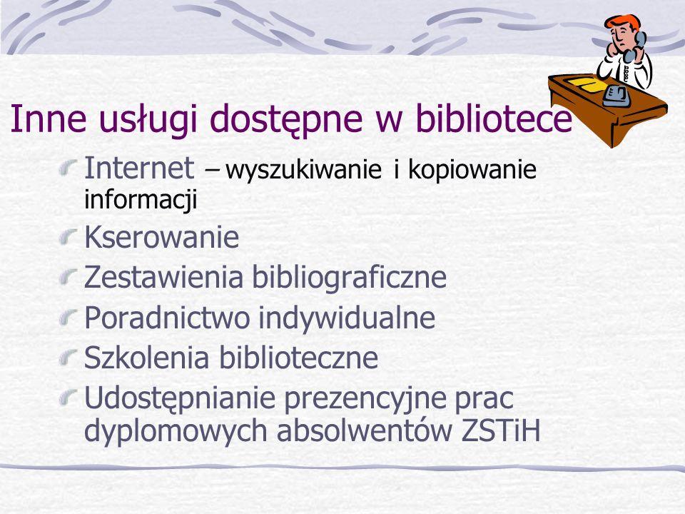 Inne usługi dostępne w bibliotece Internet – wyszukiwanie i kopiowanie informacji Kserowanie Zestawienia bibliograficzne Poradnictwo indywidualne Szkolenia biblioteczne Udostępnianie prezencyjne prac dyplomowych absolwentów ZSTiH