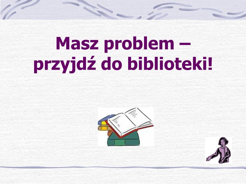 Masz problem – przyjdź do biblioteki!