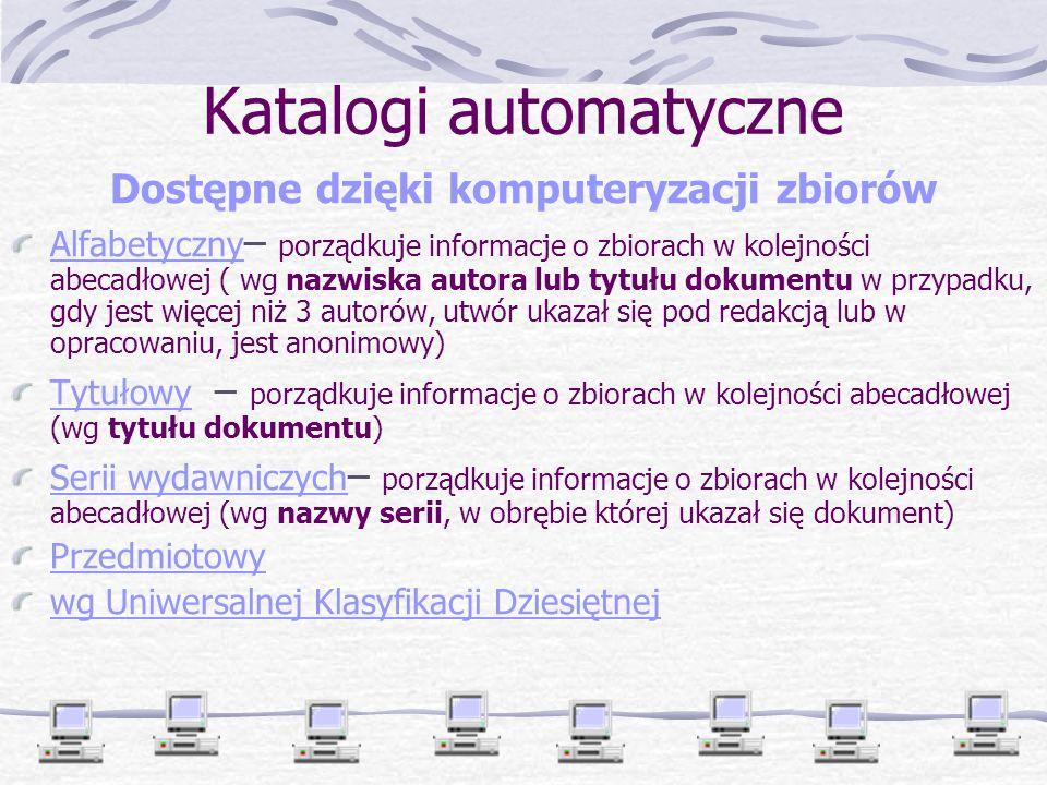 Katalogi automatyczne Dostępne dzięki komputeryzacji zbiorów Alfabetyczny Alfabetyczny – porządkuje informacje o zbiorach w kolejności abecadłowej ( wg nazwiska autora lub tytułu dokumentu w przypadku, gdy jest więcej niż 3 autorów, utwór ukazał się pod redakcją lub w opracowaniu, jest anonimowy) TytułowyTytułowy – porządkuje informacje o zbiorach w kolejności abecadłowej (wg tytułu dokumentu) Serii wydawniczych Serii wydawniczych – porządkuje informacje o zbiorach w kolejności abecadłowej (wg nazwy serii, w obrębie której ukazał się dokument) Przedmiotowy wg Uniwersalnej Klasyfikacji Dziesiętnej