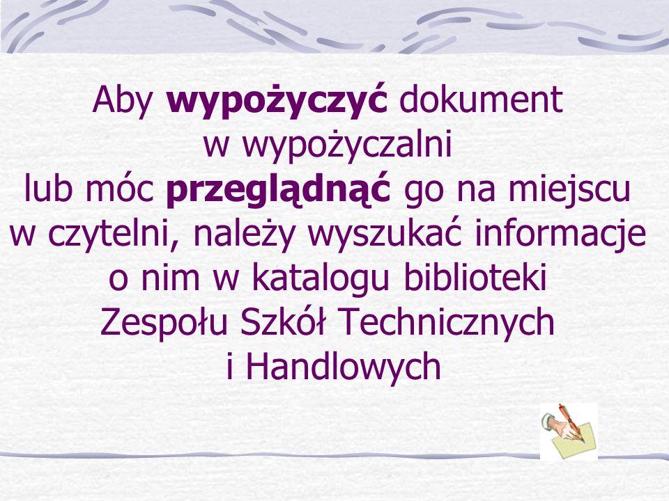 Aby wypożyczyć dokument w wypożyczalni lub móc przeglądnąć go na miejscu w czytelni, należy wyszukać informacje o nim w katalogu biblioteki Zespołu Szkół Technicznych i Handlowych