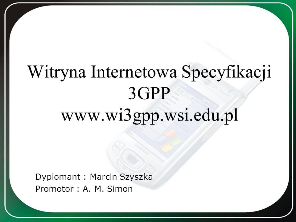 Witryna Internetowa Specyfikacji 3GPP www.wi3gpp.wsi.edu.pl Dyplomant : Marcin Szyszka Promotor : A. M. Simon