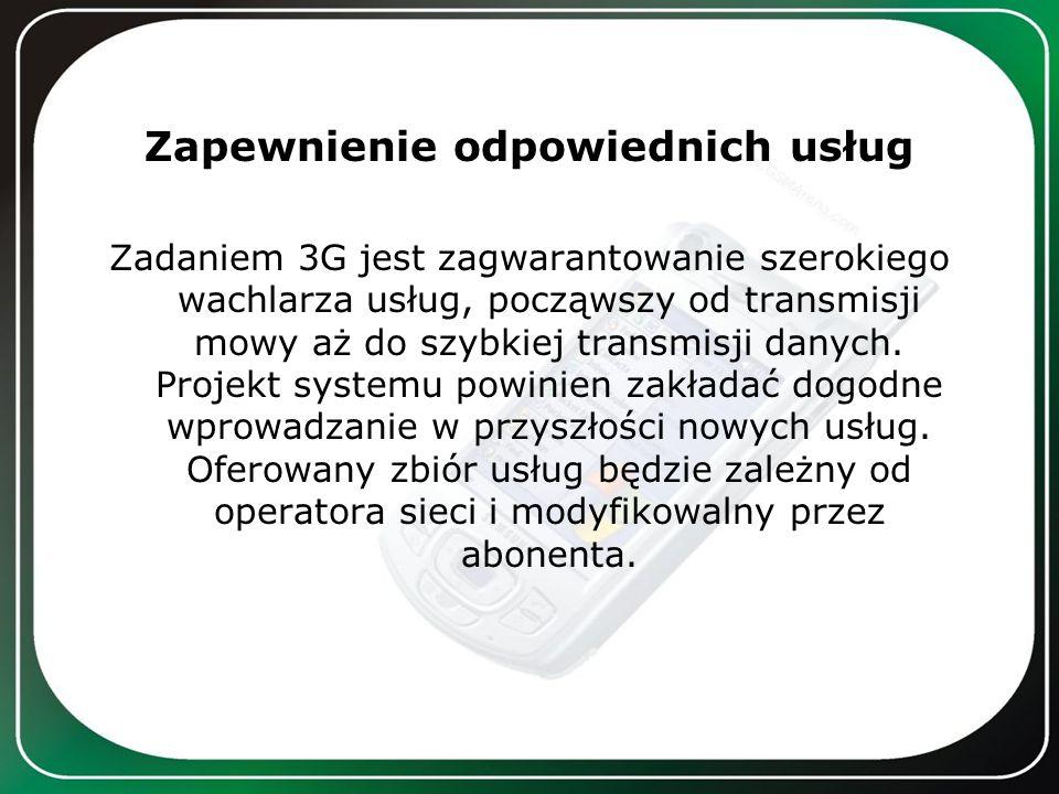 Zapewnienie odpowiednich usług Zadaniem 3G jest zagwarantowanie szerokiego wachlarza usług, począwszy od transmisji mowy aż do szybkiej transmisji dan