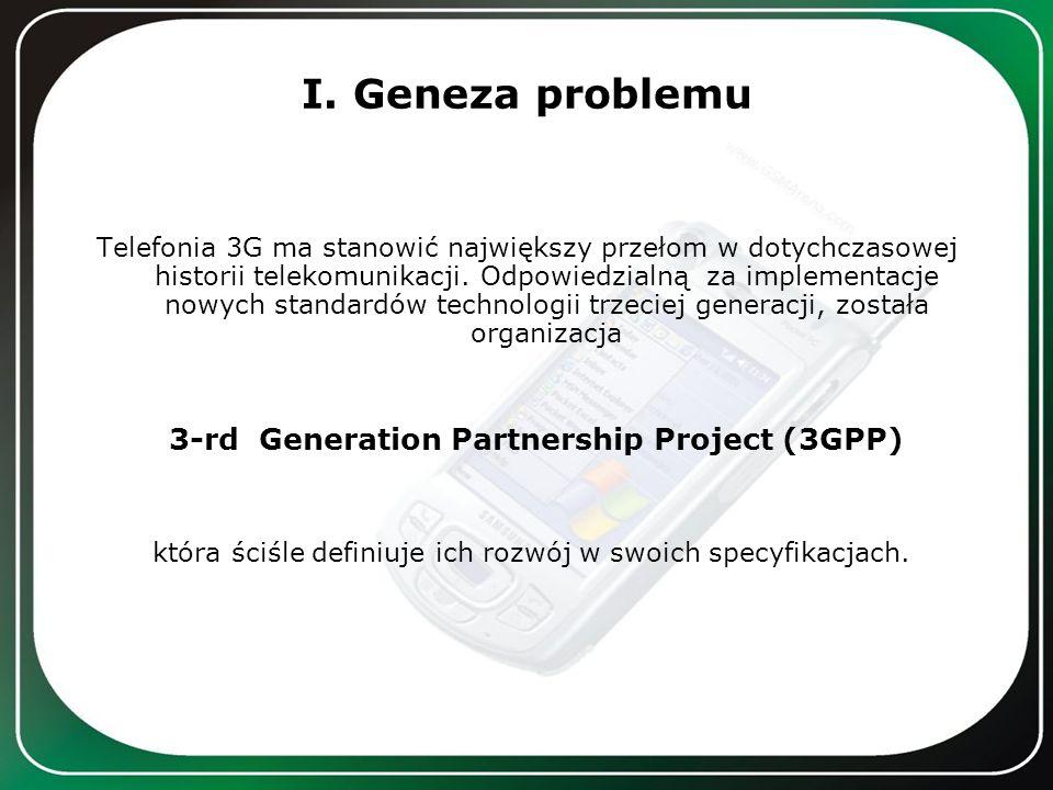 I. Geneza problemu Telefonia 3G ma stanowić największy przełom w dotychczasowej historii telekomunikacji. Odpowiedzialną za implementacje nowych stand
