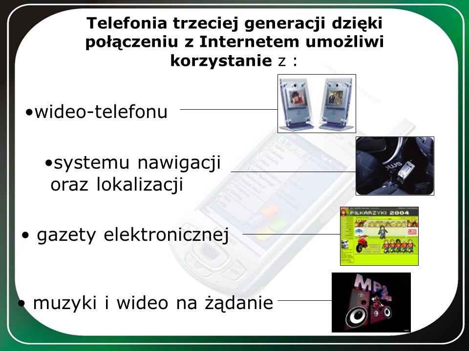 Telefonia trzeciej generacji dzięki połączeniu z Internetem umożliwi korzystanie z : wideo-telefonu systemu nawigacji oraz lokalizacji gazety elektron