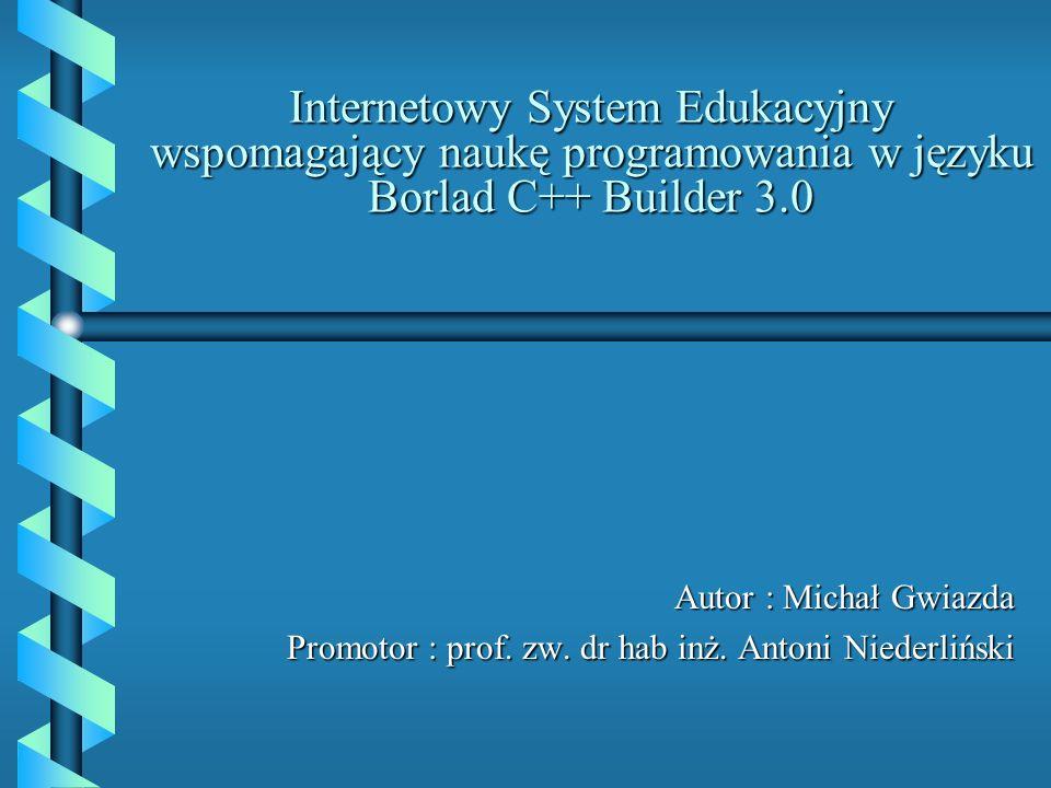 Internetowy System Edukacyjny wspomagający naukę programowania w języku Borlad C++ Builder 3.0 Autor : Michał Gwiazda Promotor : prof.