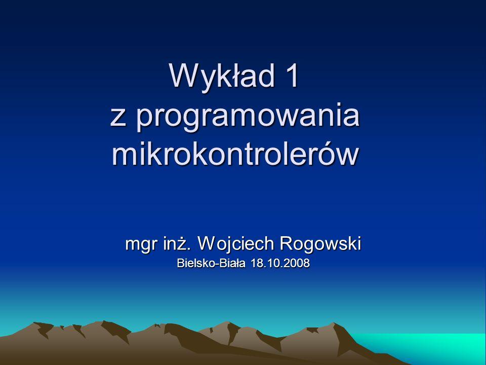 Wykład 1 z programowania mikrokontrolerów mgr inż. Wojciech Rogowski Bielsko-Biała 18.10.2008