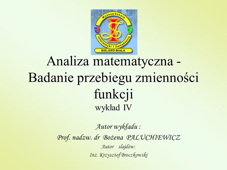Analiza matematyczna - Badanie przebiegu zmienności funkcji wykład IV Autor wykładu : Prof. nadzw. dr Bożena PALUCHIEWICZ Autor slajdów: Inż. Krzyszto