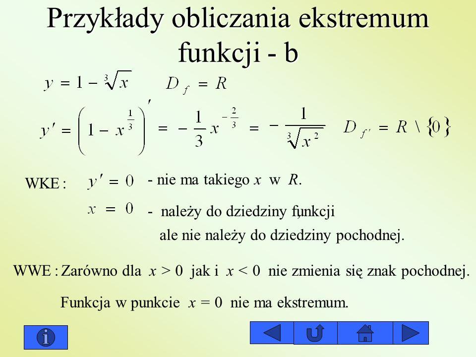 Przykłady obliczania ekstremum funkcji - b WKE: - należy do dziedziny funkcji ale nie należy do dziedziny pochodnej. - nie ma takiego x w R., WWE:Zaró