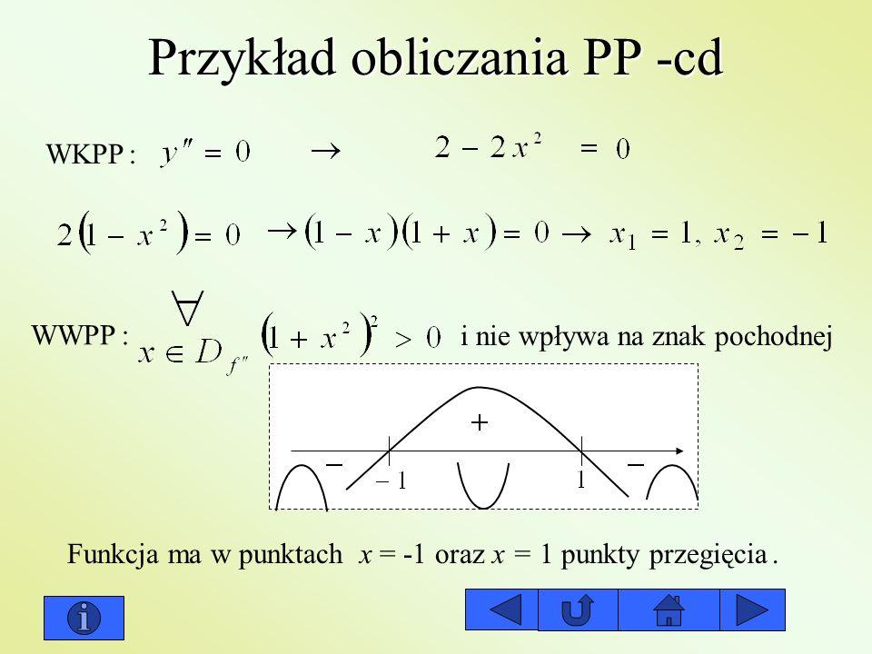 Przykład obliczania PP -cd WKPP: WWPP: i nie wpływa na znak pochodnej Funkcja ma w punktach x = -1 oraz x = 1 punkty przegięcia.