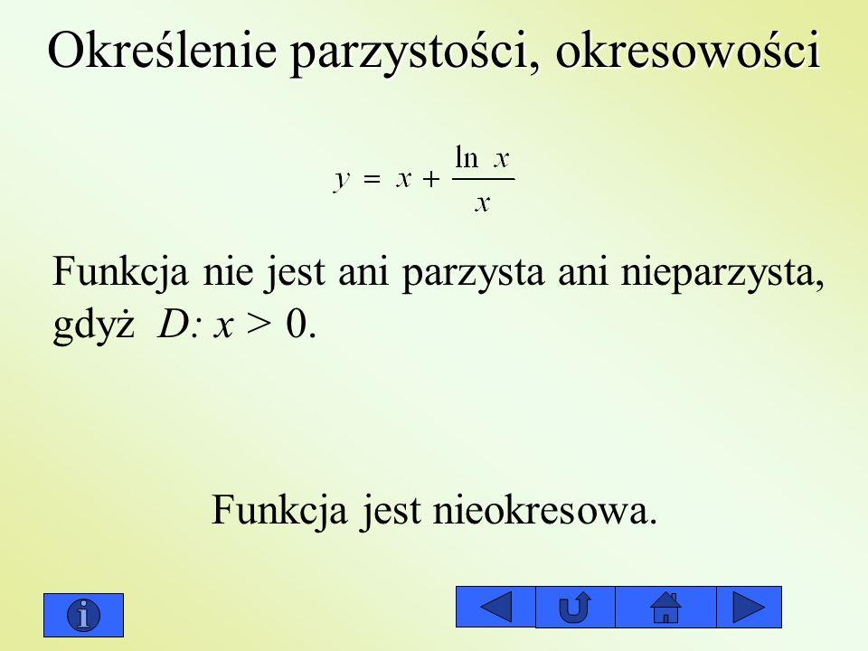Określenie parzystości, okresowości Funkcja jest nieokresowa. Funkcja nie jest ani parzysta ani nieparzysta, gdyż D: x > 0.
