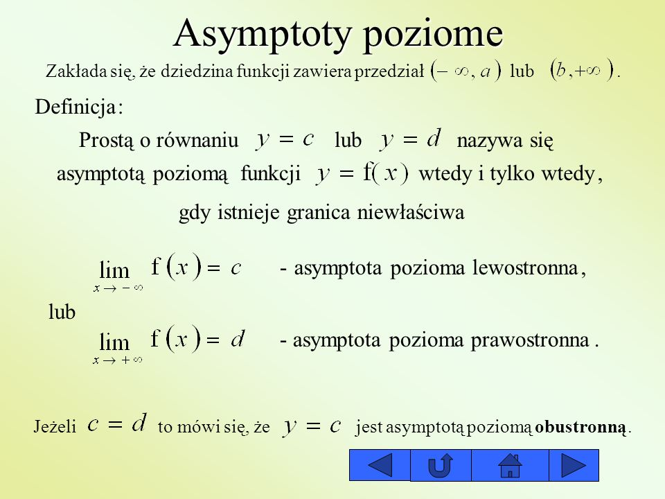 Asymptoty pochyłe (ukośne) Zakłada się, że dziedzina funkcji zawiera przedział lub Definicja: Prostą o równaniu dla nazywa się asymptotą pochyłą funkcjiwtedy i tylko wtedy, gdy istnieje granica niewłaściwa asymptota pozioma lewostronna lub asymptota pozioma prawostronna,.