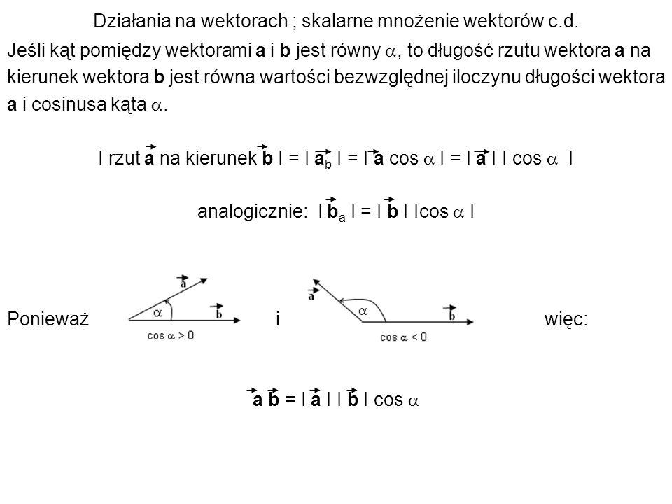 Działania na wektorach ; skalarne mnożenie wektorów c.d. Jeśli kąt pomiędzy wektorami a i b jest równy, to długość rzutu wektora a na kierunek wektora