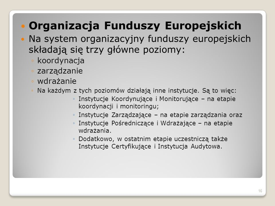 Organizacja Funduszy Europejskich Na system organizacyjny funduszy europejskich składają się trzy główne poziomy: koordynacja zarządzanie wdrażanie Na każdym z tych poziomów działają inne instytucje.