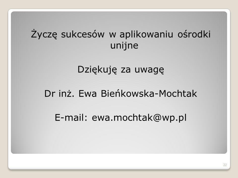 Życzę sukcesów w aplikowaniu ośrodki unijne Dziękuję za uwagę Dr inż. Ewa Bieńkowska-Mochtak E-mail: ewa.mochtak@wp.pl 22