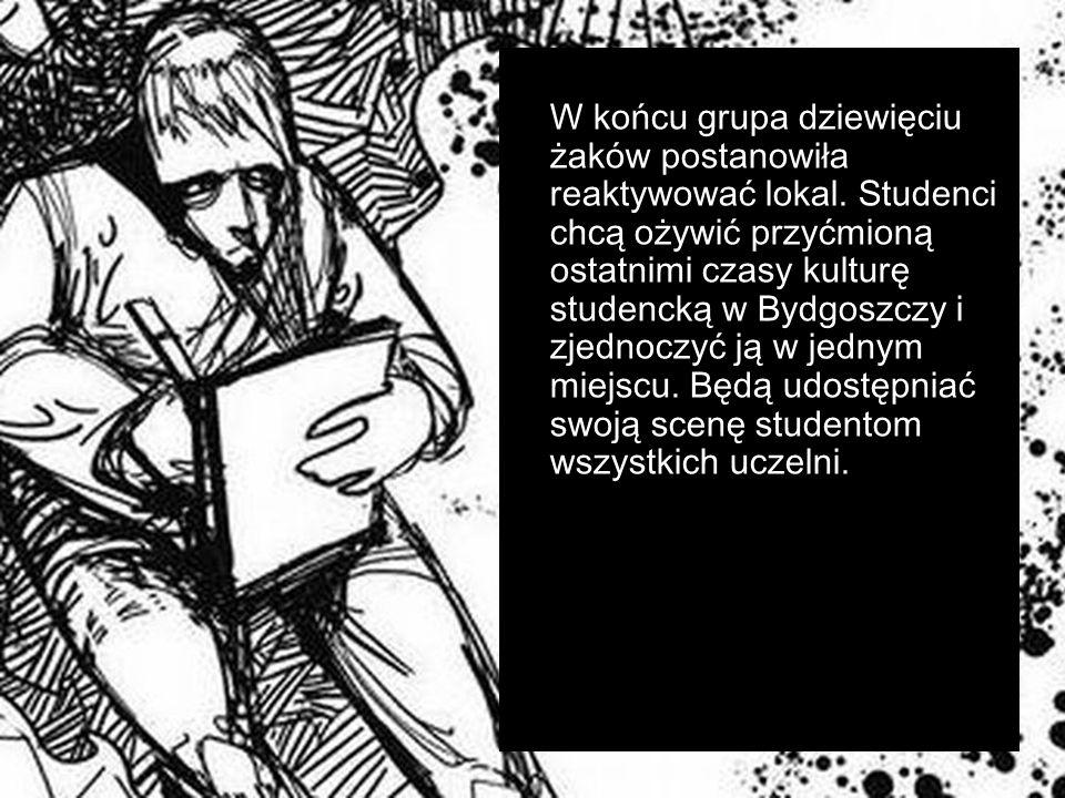 W końcu grupa dziewięciu żaków postanowiła reaktywować lokal. Studenci chcą ożywić przyćmioną ostatnimi czasy kulturę studencką w Bydgoszczy i zjednoc