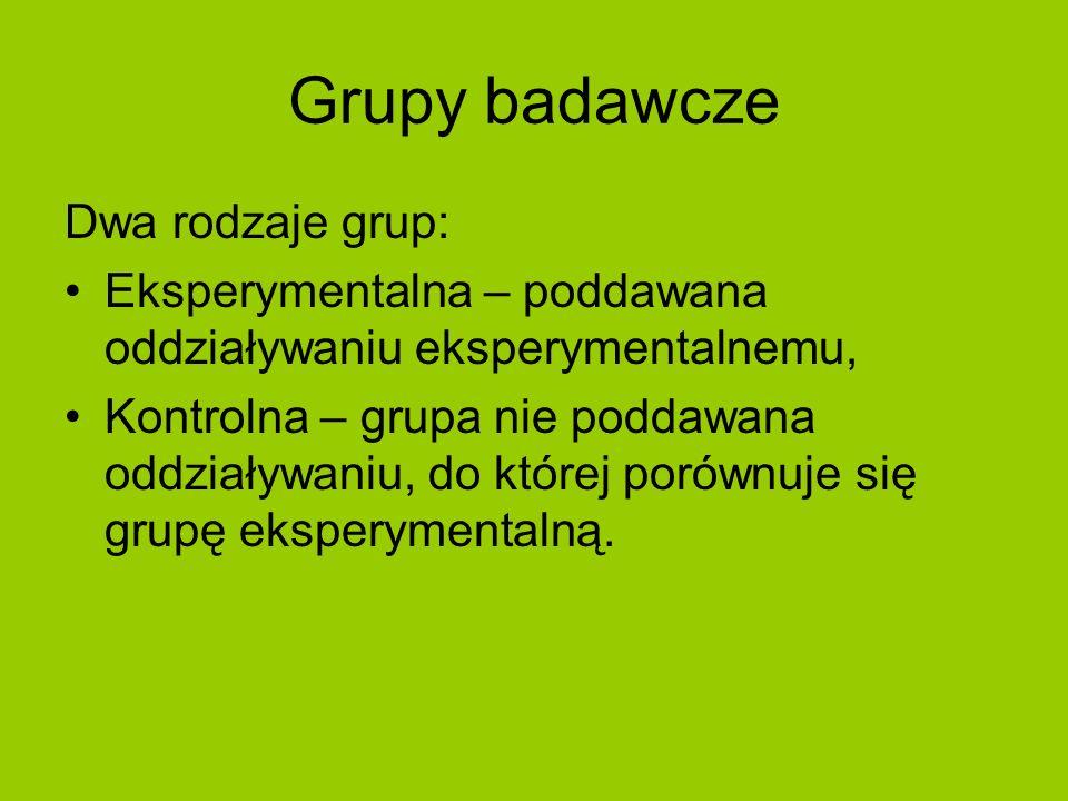 Grupy badawcze Dwa rodzaje grup: Eksperymentalna – poddawana oddziaływaniu eksperymentalnemu, Kontrolna – grupa nie poddawana oddziaływaniu, do której