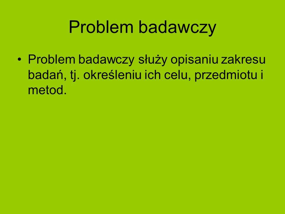 Problem badawczy Problem badawczy służy opisaniu zakresu badań, tj. określeniu ich celu, przedmiotu i metod.