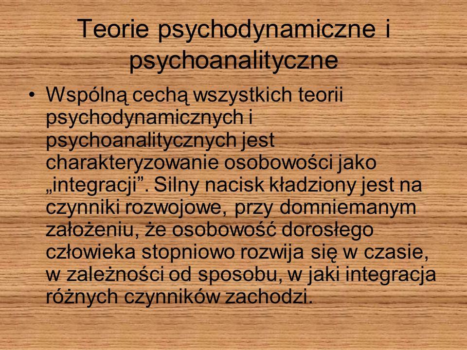 Teorie psychodynamiczne i psychoanalityczne Wspólną cechą wszystkich teorii psychodynamicznych i psychoanalitycznych jest charakteryzowanie osobowości