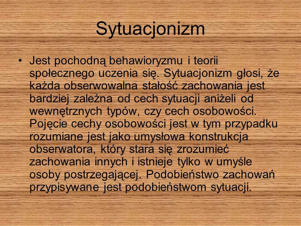 Sytuacjonizm Jest pochodną behawioryzmu i teorii społecznego uczenia się. Sytuacjonizm głosi, że każda obserwowalna stałość zachowania jest bardziej z