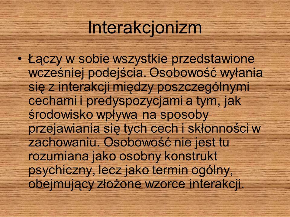 Interakcjonizm Łączy w sobie wszystkie przedstawione wcześniej podejścia. Osobowość wyłania się z interakcji między poszczególnymi cechami i predyspoz
