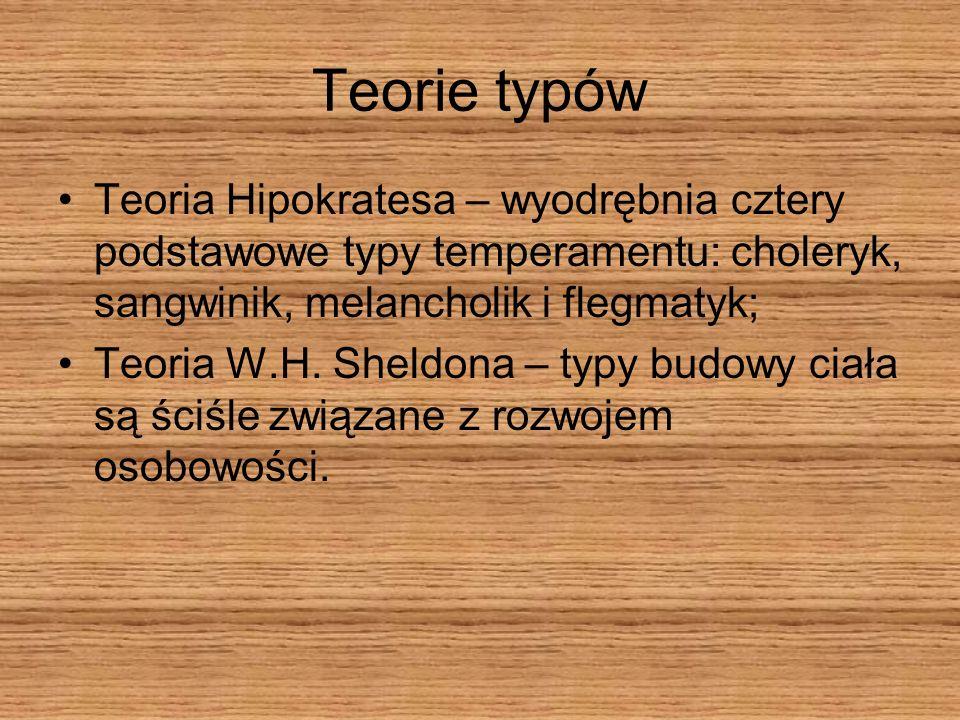 Teorie typów Teoria Hipokratesa – wyodrębnia cztery podstawowe typy temperamentu: choleryk, sangwinik, melancholik i flegmatyk; Teoria W.H. Sheldona –