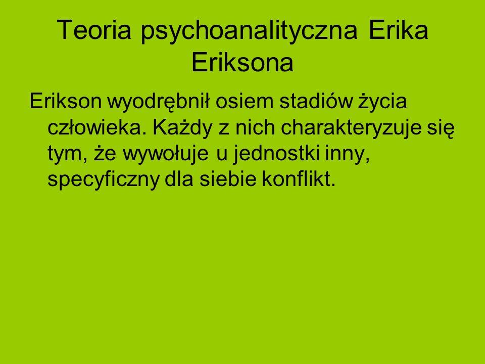 Teoria psychoanalityczna Erika Eriksona Erikson wyodrębnił osiem stadiów życia człowieka. Każdy z nich charakteryzuje się tym, że wywołuje u jednostki