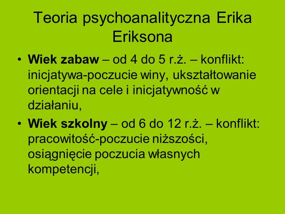 Teoria psychoanalityczna Erika Eriksona Wiek zabaw – od 4 do 5 r.ż. – konflikt: inicjatywa-poczucie winy, ukształtowanie orientacji na cele i inicjaty