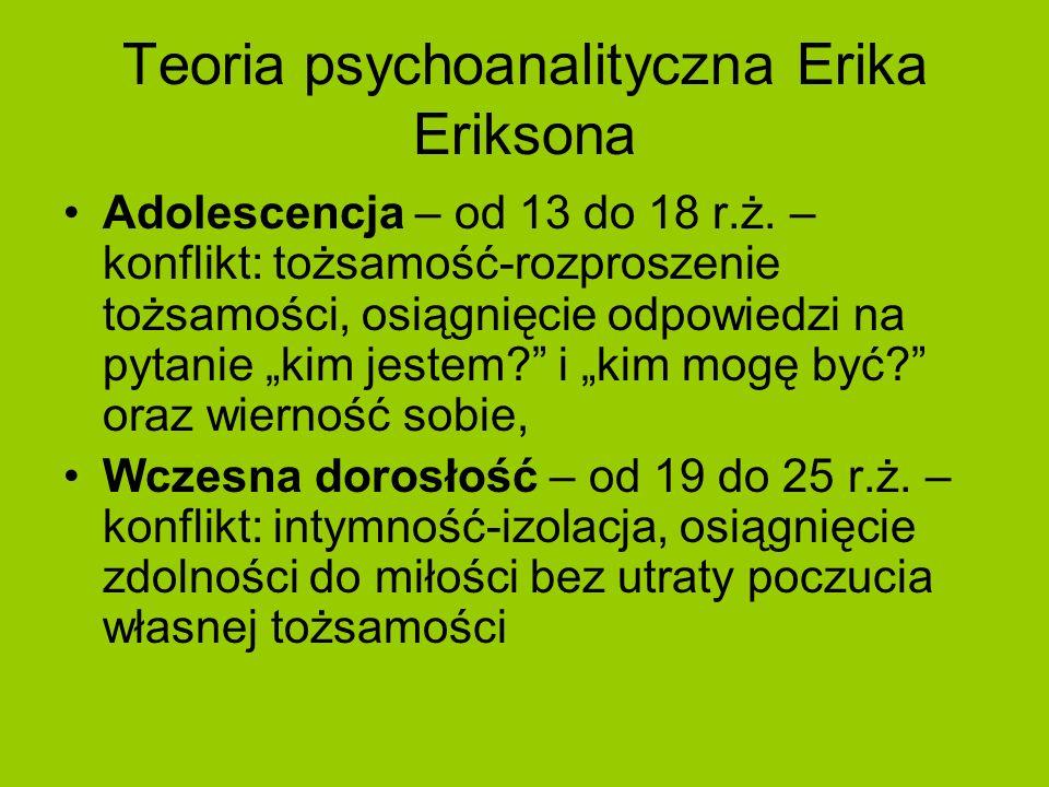 Teoria psychoanalityczna Erika Eriksona Adolescencja – od 13 do 18 r.ż. – konflikt: tożsamość-rozproszenie tożsamości, osiągnięcie odpowiedzi na pytan