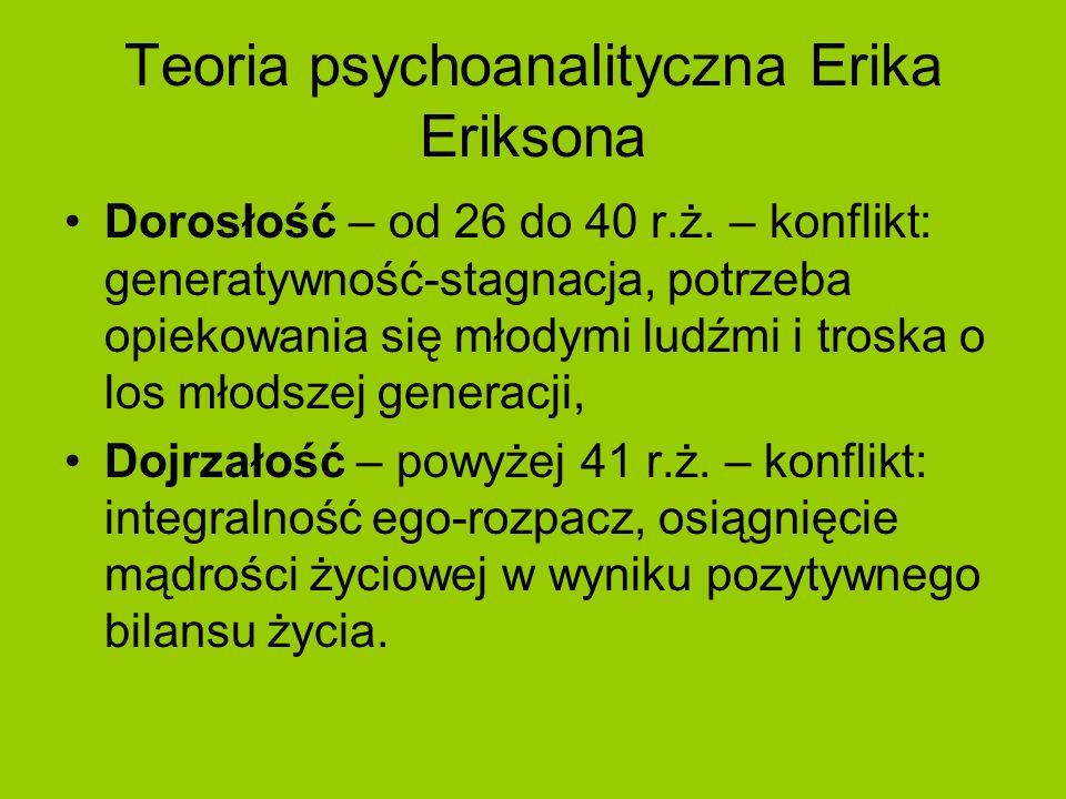 Teoria psychoanalityczna Erika Eriksona Dorosłość – od 26 do 40 r.ż. – konflikt: generatywność-stagnacja, potrzeba opiekowania się młodymi ludźmi i tr
