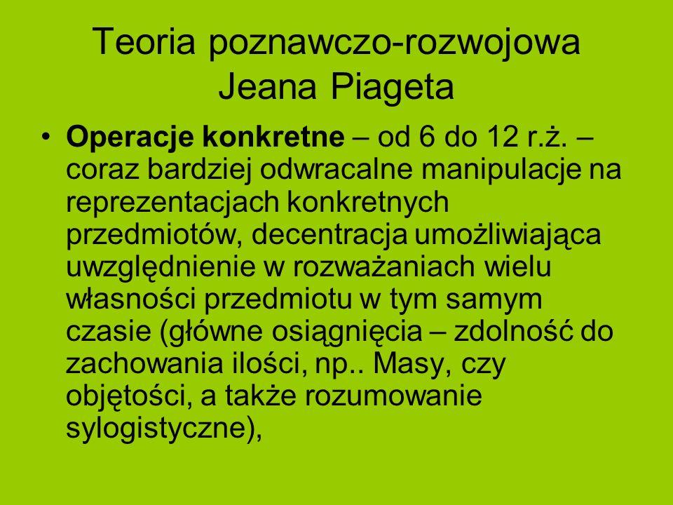 Teoria poznawczo-rozwojowa Jeana Piageta Operacje konkretne – od 6 do 12 r.ż. – coraz bardziej odwracalne manipulacje na reprezentacjach konkretnych p