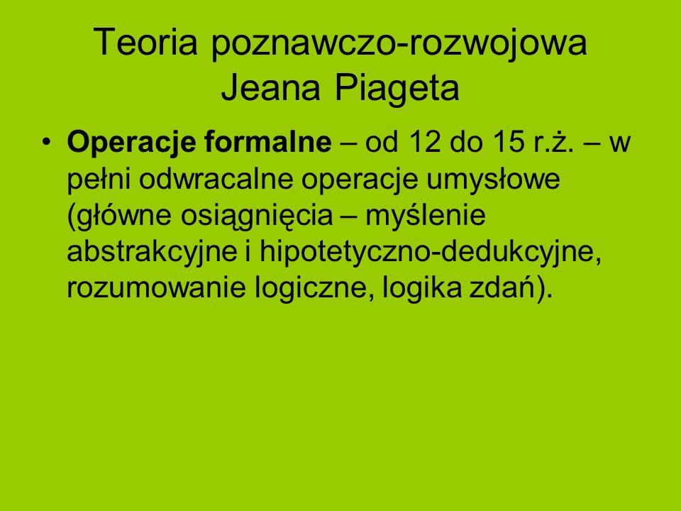 Teoria poznawczo-rozwojowa Jeana Piageta Operacje formalne – od 12 do 15 r.ż. – w pełni odwracalne operacje umysłowe (główne osiągnięcia – myślenie ab