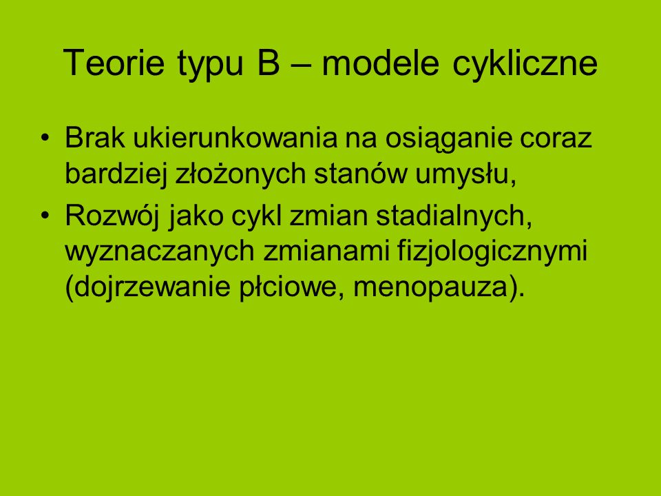 Teorie typu B – modele cykliczne Brak ukierunkowania na osiąganie coraz bardziej złożonych stanów umysłu, Rozwój jako cykl zmian stadialnych, wyznacza