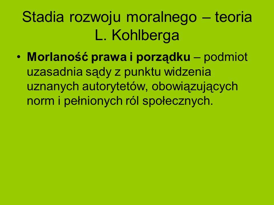 Stadia rozwoju moralnego – teoria L. Kohlberga Morlaność prawa i porządku – podmiot uzasadnia sądy z punktu widzenia uznanych autorytetów, obowiązując