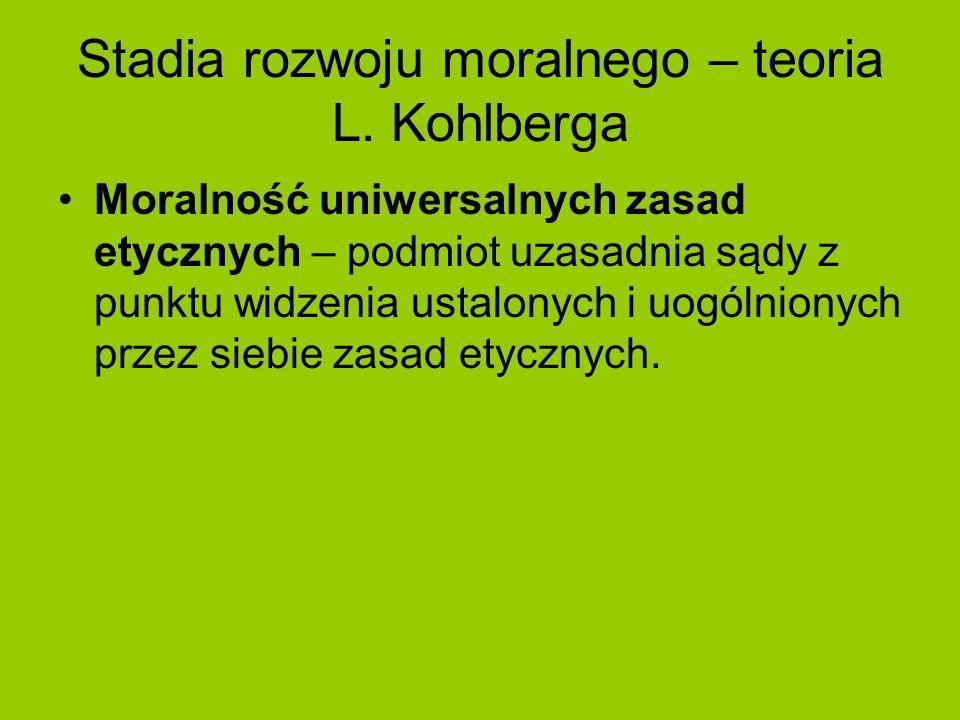 Stadia rozwoju moralnego – teoria L. Kohlberga Moralność uniwersalnych zasad etycznych – podmiot uzasadnia sądy z punktu widzenia ustalonych i uogólni