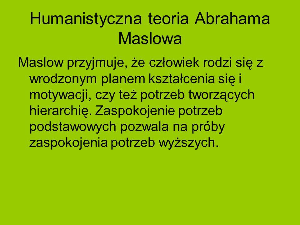 Humanistyczna teoria Abrahama Maslowa Maslow przyjmuje, że człowiek rodzi się z wrodzonym planem kształcenia się i motywacji, czy też potrzeb tworzący
