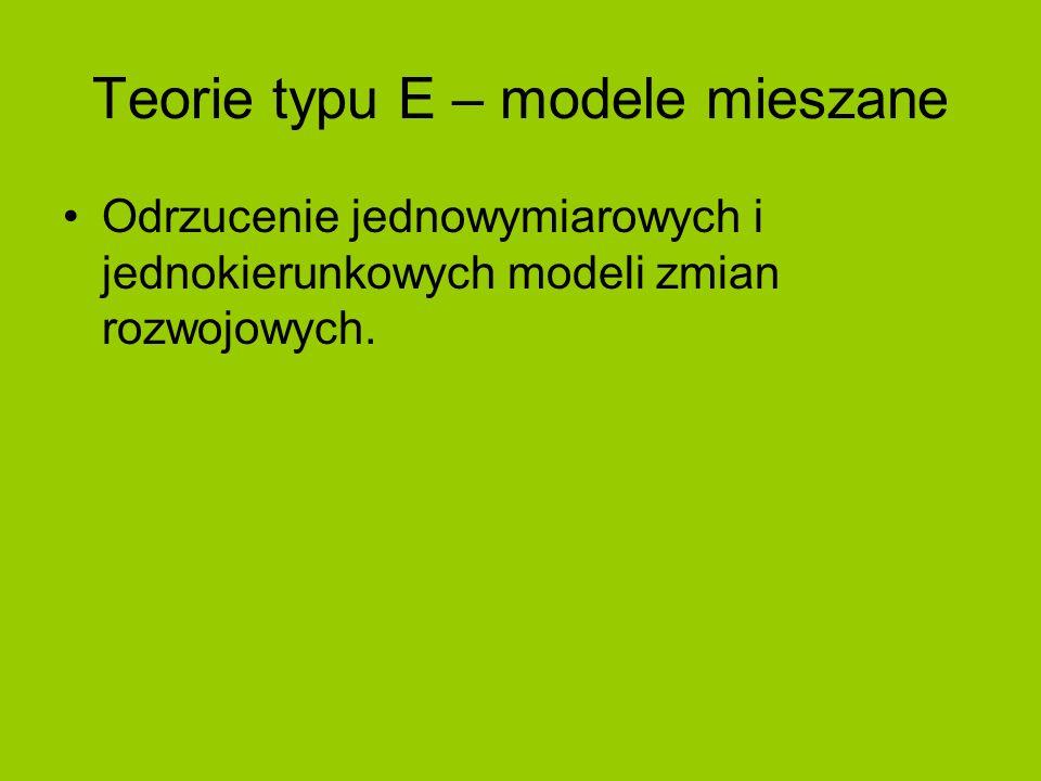 Teorie typu E – modele mieszane Odrzucenie jednowymiarowych i jednokierunkowych modeli zmian rozwojowych.