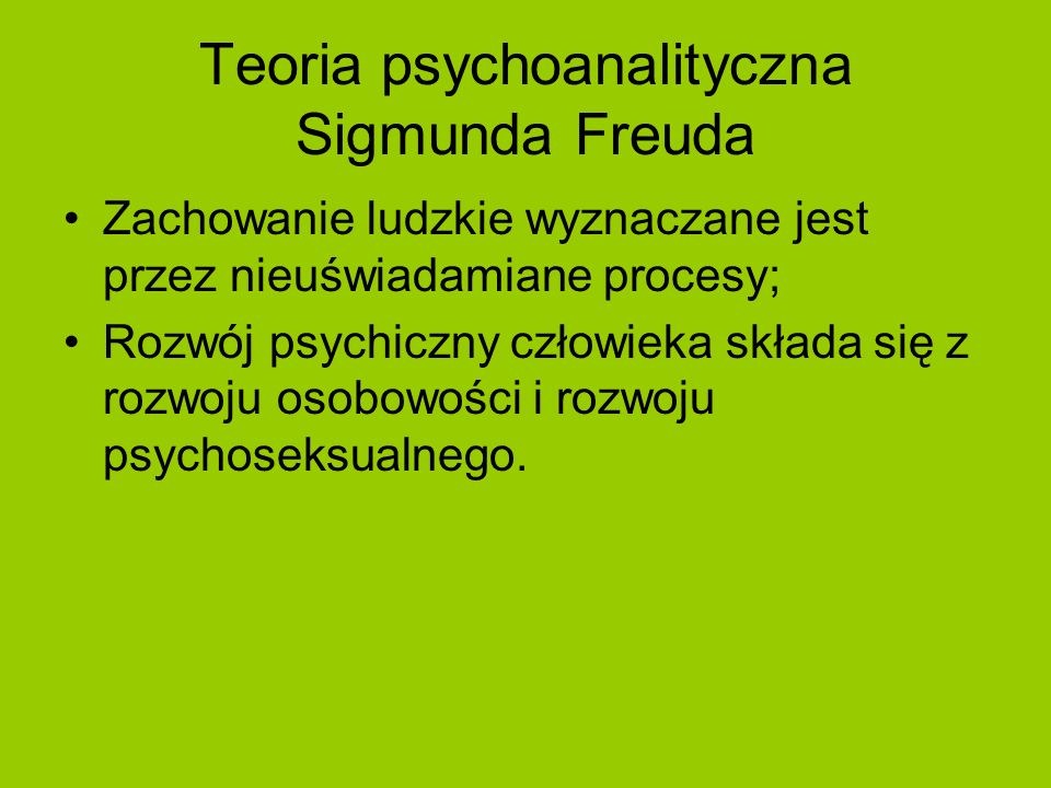 Teoria psychoanalityczna Sigmunda Freuda Zachowanie ludzkie wyznaczane jest przez nieuświadamiane procesy; Rozwój psychiczny człowieka składa się z ro