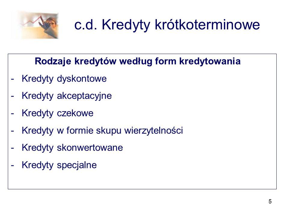 5 c.d. Kredyty krótkoterminowe Rodzaje kredytów według form kredytowania -Kredyty dyskontowe -Kredyty akceptacyjne -Kredyty czekowe -Kredyty w formie