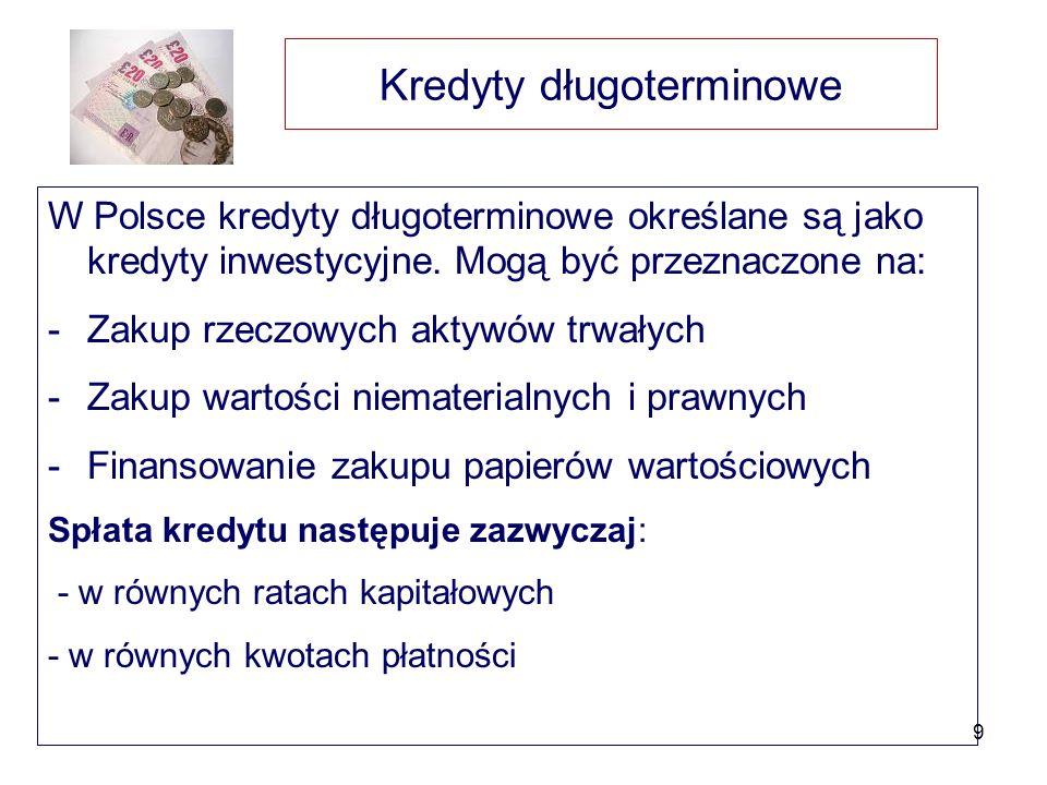 9 Kredyty długoterminowe W Polsce kredyty długoterminowe określane są jako kredyty inwestycyjne. Mogą być przeznaczone na: -Zakup rzeczowych aktywów t